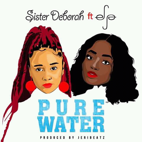 Sister Deborah ft Efya – Pure Water (Prod. by Jeri Beatz)