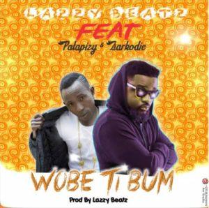 Lazzy Beatz – Wobe Ti Bum (Feat. Sarkodie & Patapizy) (Prod. By Lazzy Beatz)